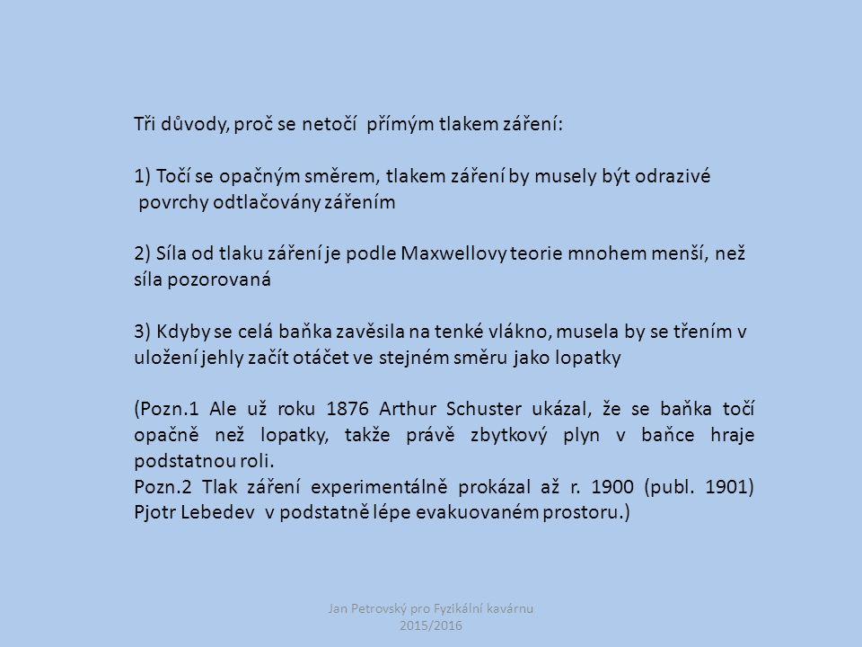 Jan Petrovský pro Fyzikální kavárnu 2015/2016 Tři důvody, proč se netočí přímým tlakem záření: 1) Točí se opačným směrem, tlakem záření by musely být odrazivé povrchy odtlačovány zářením 2) Síla od tlaku záření je podle Maxwellovy teorie mnohem menší, než síla pozorovaná 3) Kdyby se celá baňka zavěsila na tenké vlákno, musela by se třením v uložení jehly začít otáčet ve stejném směru jako lopatky (Pozn.1 Ale už roku 1876 Arthur Schuster ukázal, že se baňka točí opačně než lopatky, takže právě zbytkový plyn v baňce hraje podstatnou roli.