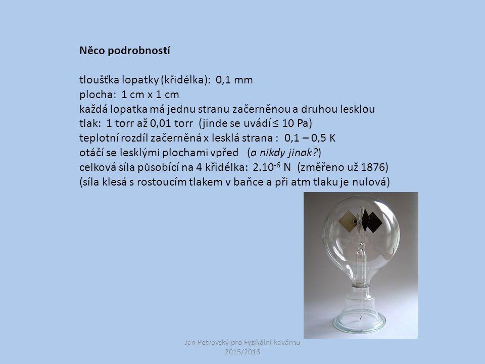 Jan Petrovský pro Fyzikální kavárnu 2015/2016 Něco podrobností tloušťka lopatky (křidélka): 0,1 mm plocha: 1 cm x 1 cm každá lopatka má jednu stranu začerněnou a druhou lesklou tlak: 1 torr až 0,01 torr (jinde se uvádí ≤ 10 Pa) teplotní rozdíl začerněná x lesklá strana : 0,1 – 0,5 K otáčí se lesklými plochami vpřed (a nikdy jinak?) celková síla působící na 4 křidélka: 2.10 -6 N (změřeno už 1876) (síla klesá s rostoucím tlakem v baňce a při atm tlaku je nulová)