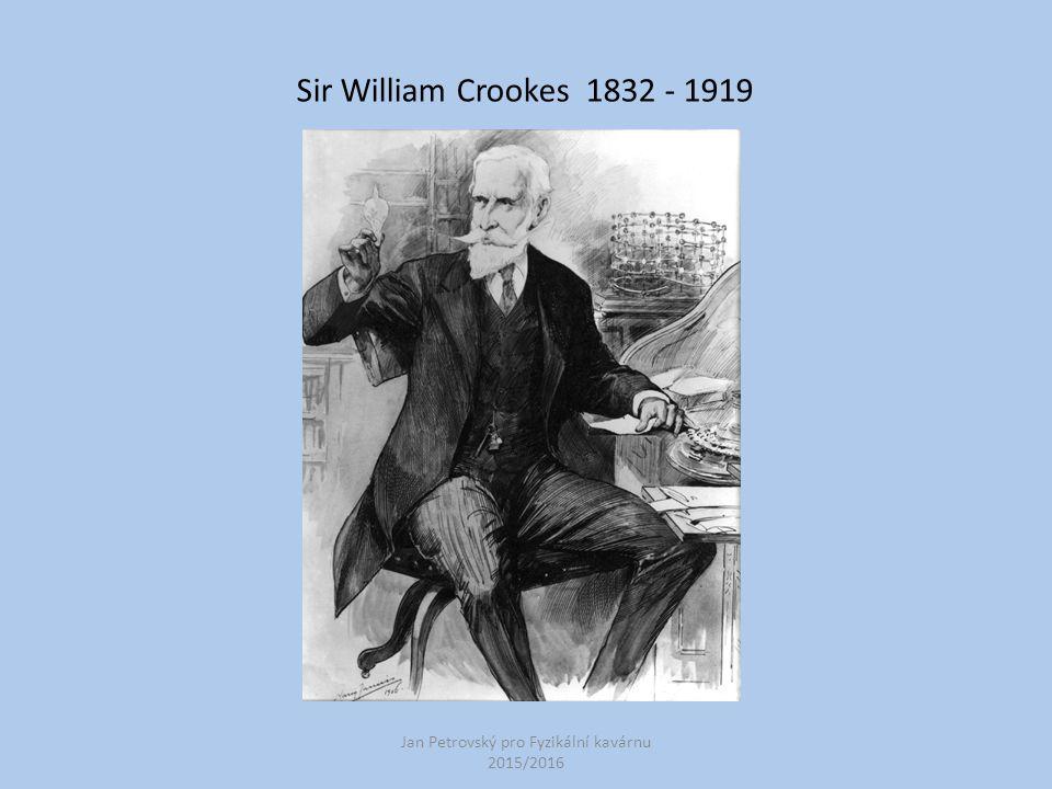 Jan Petrovský pro Fyzikální kavárnu 2015/2016 Sir William Crookes 1832 - 1919