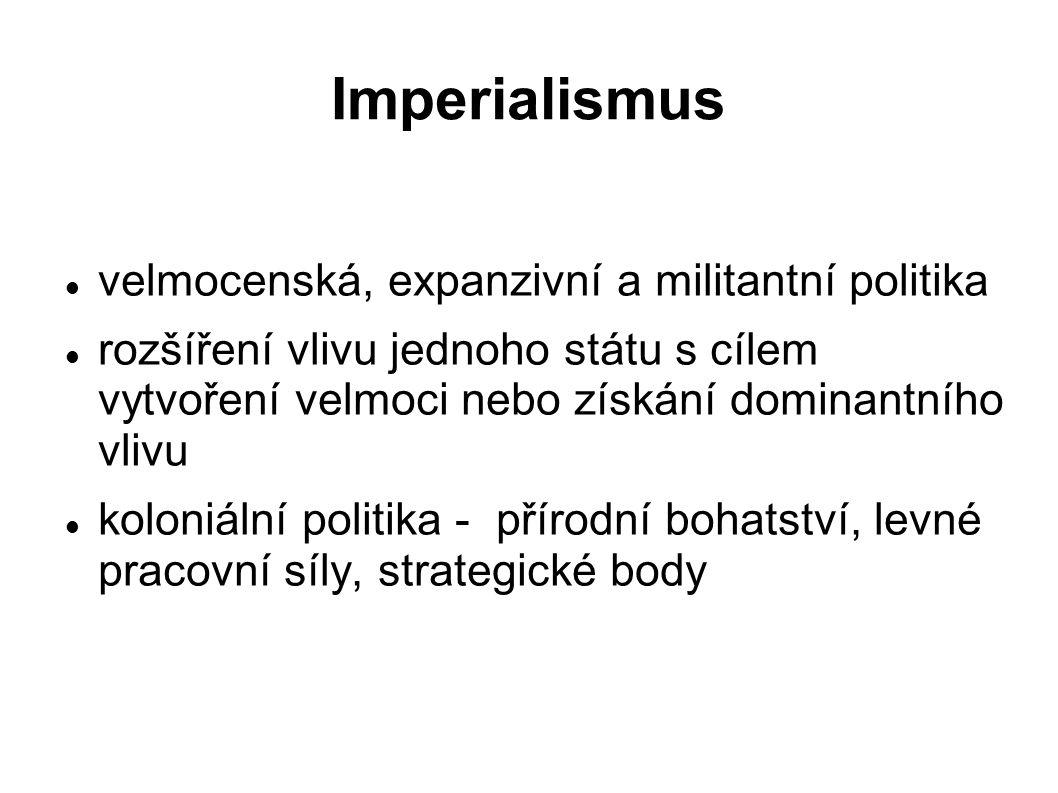 Imperialismus velmocenská, expanzivní a militantní politika rozšíření vlivu jednoho státu s cílem vytvoření velmoci nebo získání dominantního vlivu koloniální politika - přírodní bohatství, levné pracovní síly, strategické body