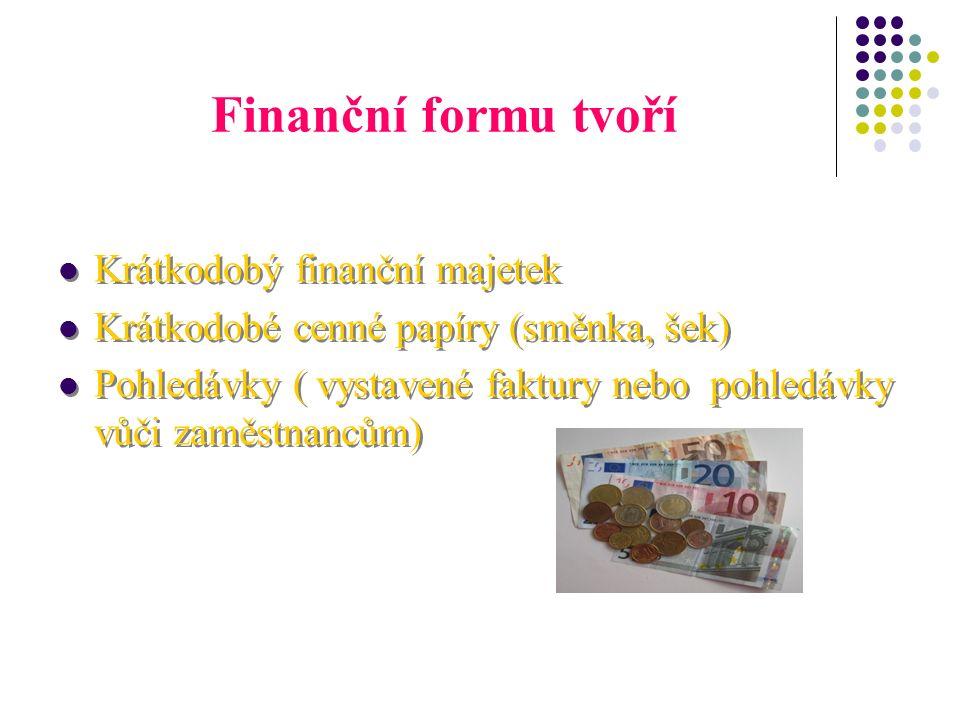 Finanční formu tvoří Krátkodobý finanční majetek Krátkodobé cenné papíry (směnka, šek) Pohledávky ( vystavené faktury nebo pohledávky vůči zaměstnancům) Krátkodobý finanční majetek Krátkodobé cenné papíry (směnka, šek) Pohledávky ( vystavené faktury nebo pohledávky vůči zaměstnancům)
