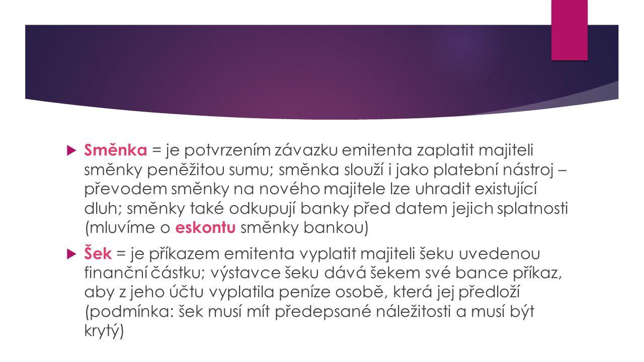  Směnka = je potvrzením závazku emitenta zaplatit majiteli směnky peněžitou sumu; směnka slouží i jako platební nástroj – převodem směnky na nového majitele lze uhradit existující dluh; směnky také odkupují banky před datem jejich splatnosti (mluvíme o eskontu směnky bankou)  Šek = je příkazem emitenta vyplatit majiteli šeku uvedenou finanční částku; výstavce šeku dává šekem své bance příkaz, aby z jeho účtu vyplatila peníze osobě, která jej předloží (podmínka: šek musí mít předepsané náležitosti a musí být krytý)