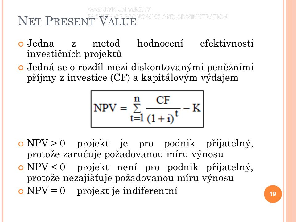 N ET P RESENT V ALUE Jedna z metod hodnocení efektivnosti investičních projektů Jedná se o rozdíl mezi diskontovanými peněžními příjmy z investice (CF) a kapitálovým výdajem NPV > 0projekt je pro podnik přijatelný, protože zaručuje požadovanou míru výnosu NPV < 0projekt není pro podnik přijatelný, protože nezajišťuje požadovanou míru výnosu NPV = 0projekt je indiferentní 19