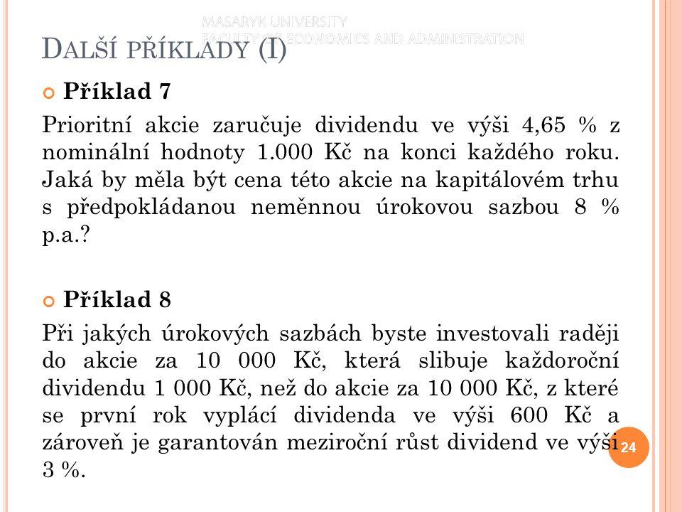 D ALŠÍ PŘÍKLADY (I) Příklad 7 Prioritní akcie zaručuje dividendu ve výši 4,65 % z nominální hodnoty 1.000 Kč na konci každého roku. Jaká by měla být c