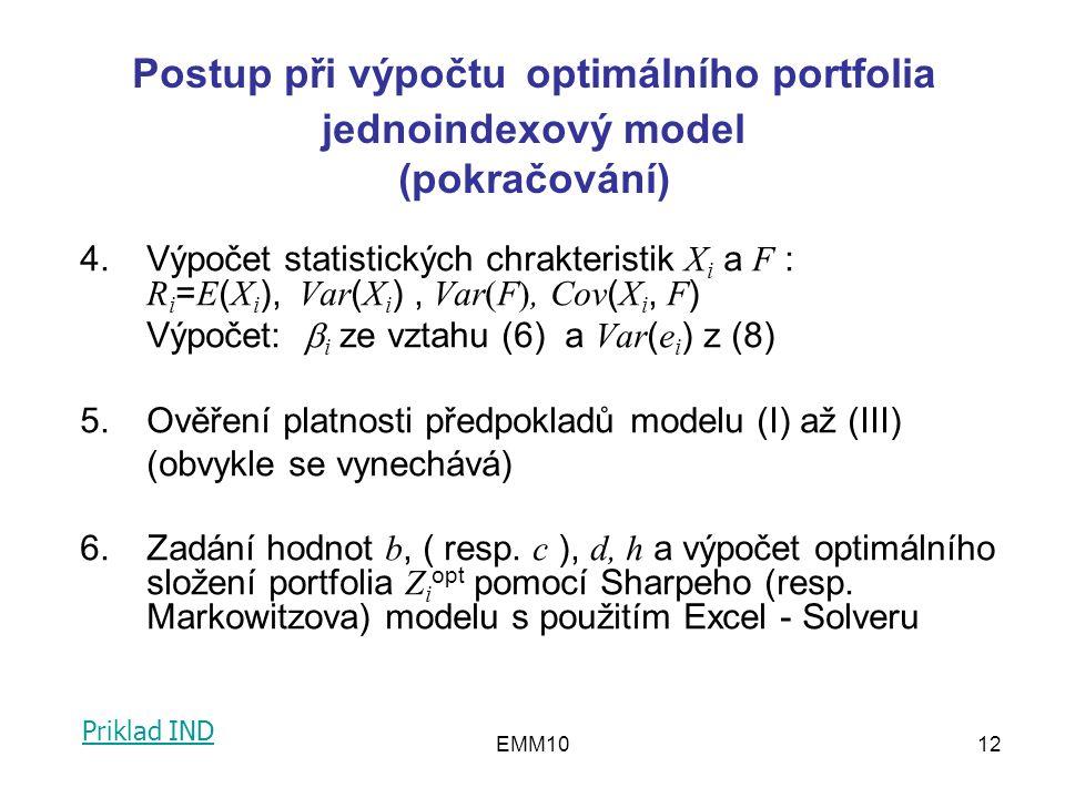 EMM1012 4.Výpočet statistických chrakteristik X i a F : R i = E ( X i ), Var ( X i ), Var(F), Cov ( X i, F ) Výpočet:  i ze vztahu (6) a Var ( e i ) z (8) 5.Ověření platnosti předpokladů modelu (I) až (III) (obvykle se vynechává) 6.Zadání hodnot b, ( resp.