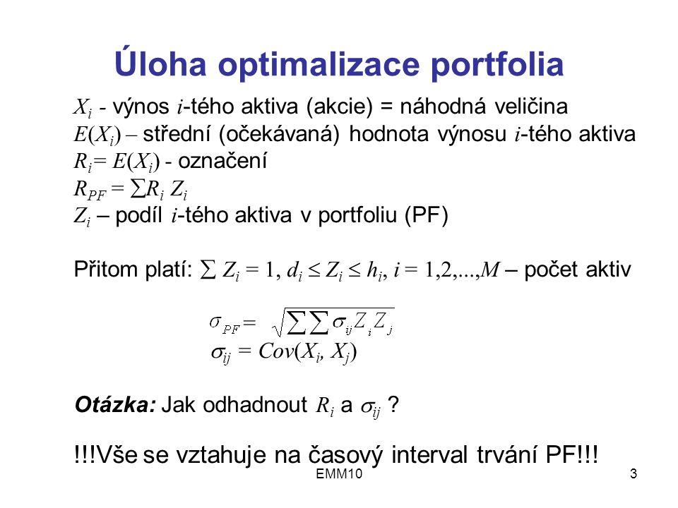 EMM103 Úloha optimalizace portfolia X i - výnos i -tého aktiva (akcie) = náhodná veličina E(X i ) – střední (očekávaná) hodnota výnosu i -tého aktiva R i = E(X i ) - označení R PF =  R i Z i Z i – podíl i -tého aktiva v portfoliu (PF) Přitom platí:  Z i = 1, d i  Z i  h i, i = 1,2,...,M – počet aktiv =  ij = Cov(X i, X j ) Otázka: Jak odhadnout R i a  ij .