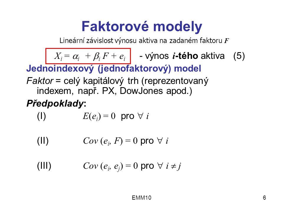 EMM106 Faktorové modely X i =  i +  i F + e i - výnos i -tého aktiva (5) Jednoindexový (jednofaktorový) model Faktor = celý kapitálový trh (reprezentovaný indexem, např.