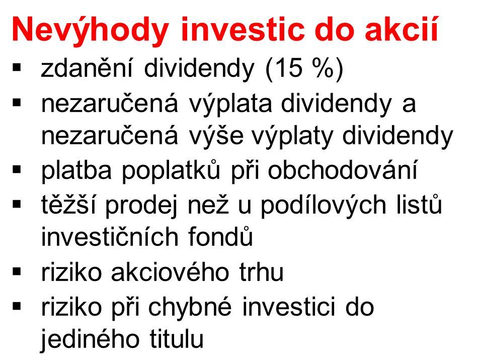 Nevýhody investic do akcií  zdanění dividendy (15 %)  nezaručená výplata dividendy a nezaručená výše výplaty dividendy  platba poplatků při obchodování  těžší prodej než u podílových listů investičních fondů  riziko akciového trhu  riziko při chybné investici do jediného titulu