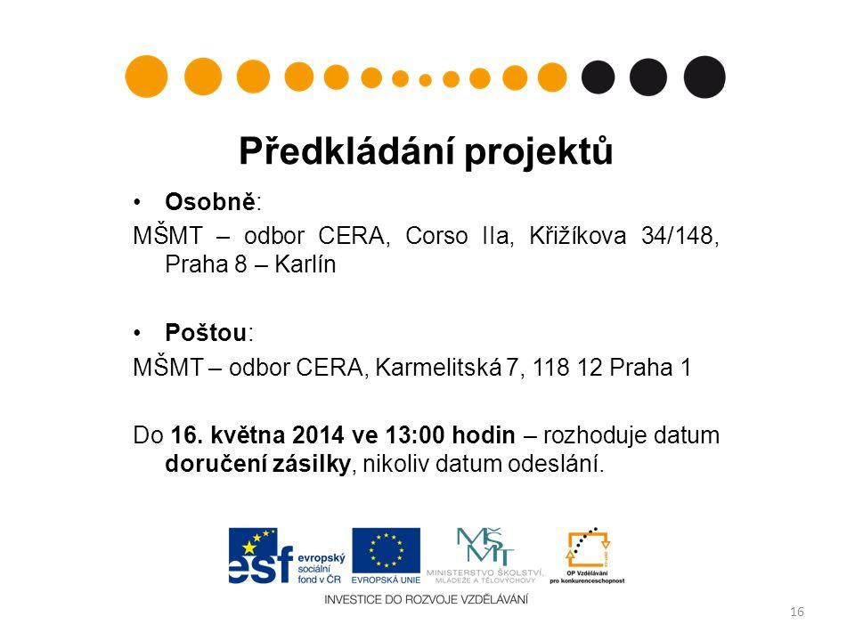 Předkládání projektů Osobně: MŠMT – odbor CERA, Corso IIa, Křižíkova 34/148, Praha 8 – Karlín Poštou: MŠMT – odbor CERA, Karmelitská 7, 118 12 Praha 1 Do 16.