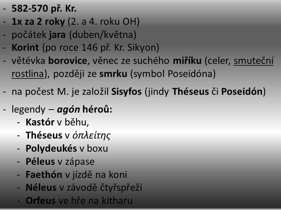 -582-570 př. Kr. -1x za 2 roky (2. a 4. roku OH) -počátek jara (duben/května) -Korint (po roce 146 př. Kr. Sikyon) -větévka borovice, věnec ze suchého