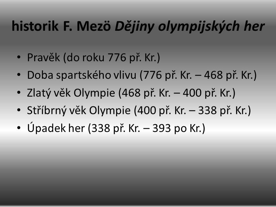 historik F. Mezö Dějiny olympijských her Pravěk (do roku 776 př. Kr.) Doba spartského vlivu (776 př. Kr. – 468 př. Kr.) Zlatý věk Olympie (468 př. Kr.