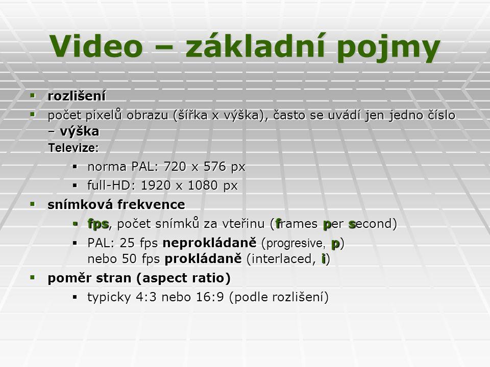 Video – základní pojmy  rozlišení  počet pixelů obrazu (šířka x výška), často se uvádí jen jedno číslo – výška Televize:  norma PAL: 720 x 576 px  full-HD: 1920 x 1080 px  snímková frekvence  fps, počet snímků za vteřinu (frames per second)  PAL: 25 fps neprokládaně ( progresive, p) nebo 50 fps prokládaně (interlaced, i)  poměr stran (aspect ratio)  typicky 4:3 nebo 16:9 (podle rozlišení)