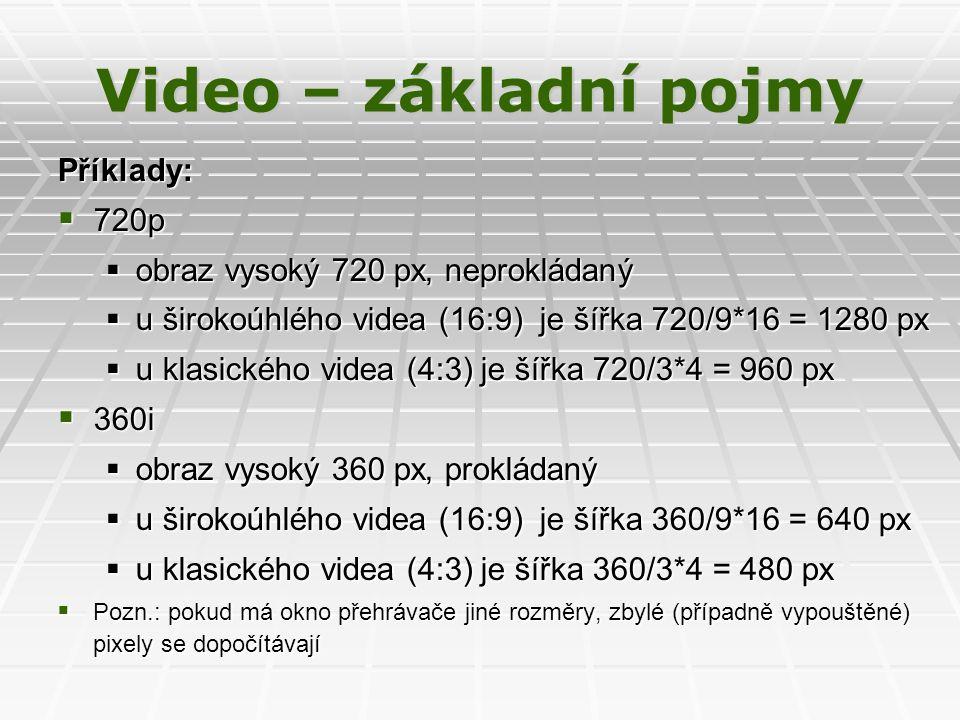 Video – základní pojmy Příklady:  720p  obraz vysoký 720 px, neprokládaný  u širokoúhlého videa (16:9) je šířka 720/9*16 = 1280 px  u klasického videa (4:3) je šířka 720/3*4 = 960 px  360i  obraz vysoký 360 px, prokládaný  u širokoúhlého videa (16:9) je šířka 360/9*16 = 640 px  u klasického videa (4:3) je šířka 360/3*4 = 480 px  Pozn.: pokud má okno přehrávače jiné rozměry, zbylé (případně vypouštěné) pixely se dopočítávají