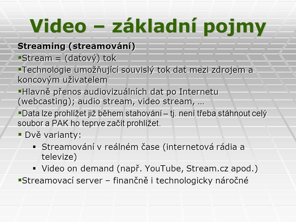 Video – základní pojmy Streaming (streamování)  Stream = (datový) tok  Technologie umožňující souvislý tok dat mezi zdrojem a koncovým uživatelem  Hlavně přenos audiovizuálních dat po Internetu (webcasting); audio stream, video stream, …  Data lze prohlížet již během stahování – tj.