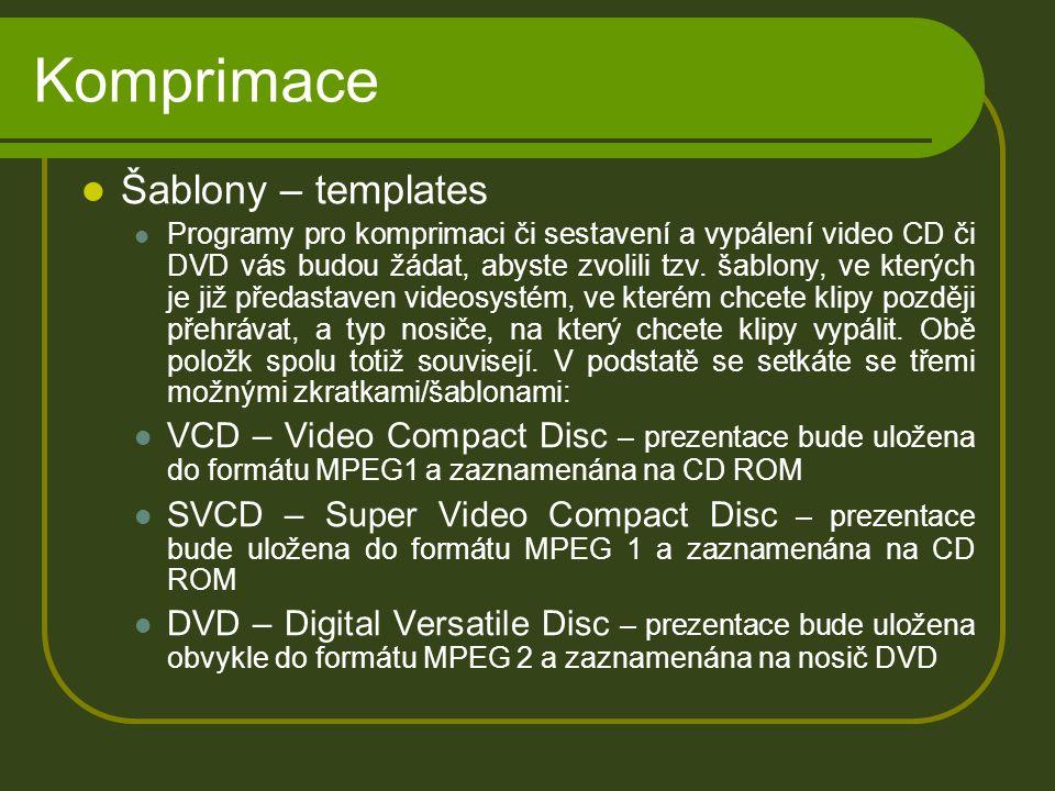 Komprimace Šablony – templates Programy pro komprimaci či sestavení a vypálení video CD či DVD vás budou žádat, abyste zvolili tzv.