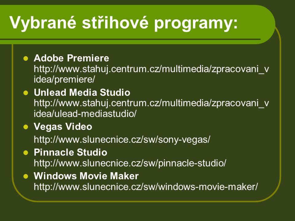 Vybrané střihové programy: Adobe Premiere http://www.stahuj.centrum.cz/multimedia/zpracovani_v idea/premiere/ Unlead Media Studio http://www.stahuj.centrum.cz/multimedia/zpracovani_v idea/ulead-mediastudio/ Vegas Video http://www.slunecnice.cz/sw/sony-vegas/ Pinnacle Studio http://www.slunecnice.cz/sw/pinnacle-studio/ Windows Movie Maker http://www.slunecnice.cz/sw/windows-movie-maker/