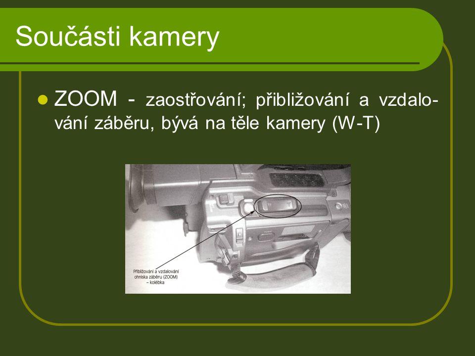Součásti kamery ZOOM - zaostřování; přibližování a vzdalo- vání záběru, bývá na těle kamery (W-T)