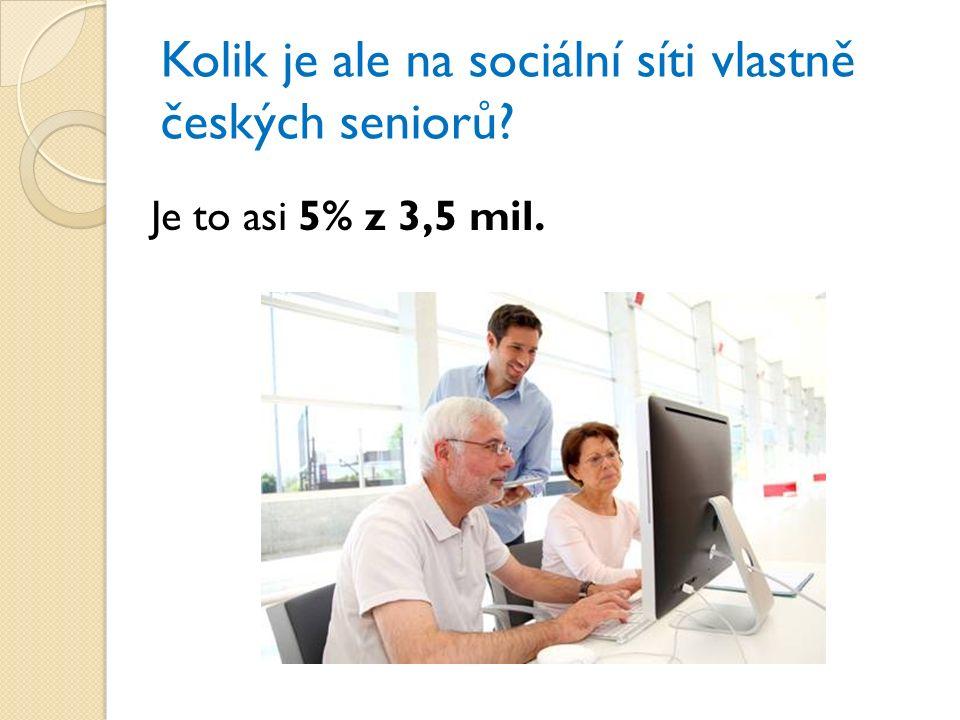 Kolik je ale na sociální síti vlastně českých seniorů? Je to asi 5% z 3,5 mil.