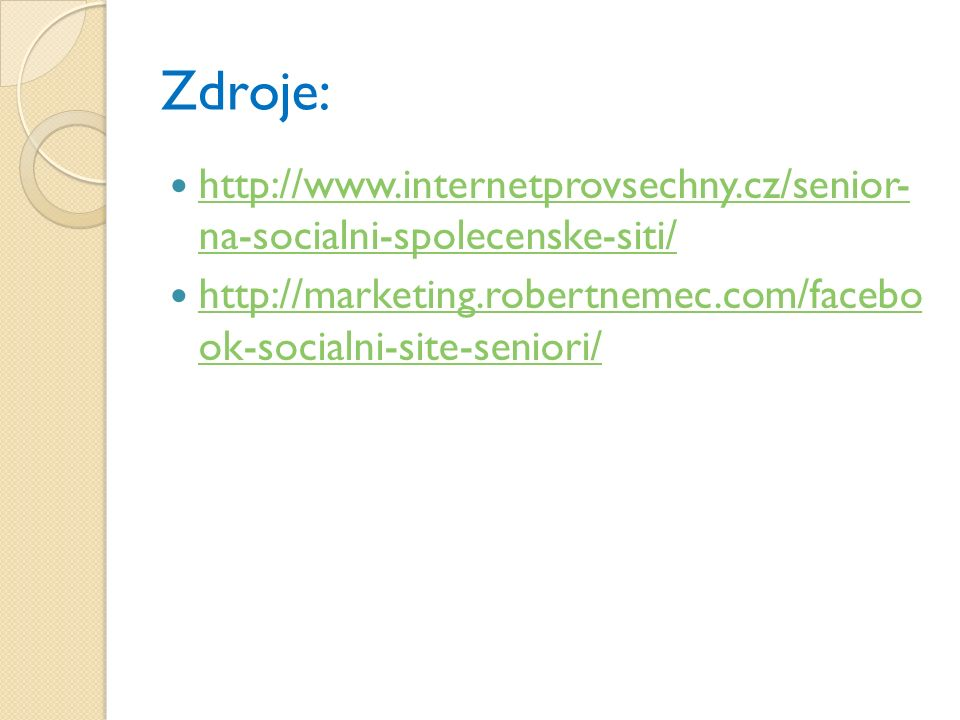 Zdroje: http://www.internetprovsechny.cz/senior- na-socialni-spolecenske-siti/ http://www.internetprovsechny.cz/senior- na-socialni-spolecenske-siti/ http://marketing.robertnemec.com/facebo ok-socialni-site-seniori/ http://marketing.robertnemec.com/facebo ok-socialni-site-seniori/