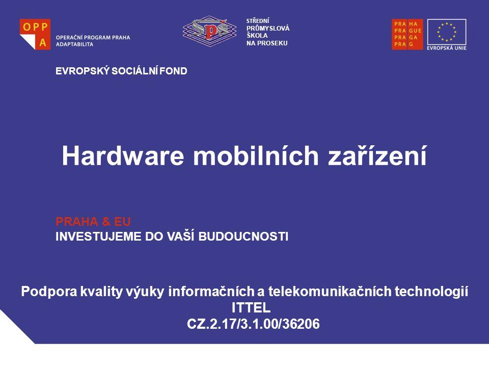 Hardware mobilních zařízení EVROPSKÝ SOCIÁLNÍ FOND PRAHA & EU INVESTUJEME DO VAŠÍ BUDOUCNOSTI Podpora kvality výuky informačních a telekomunikačních technologií ITTEL CZ.2.17/3.1.00/36206 STŘEDNÍ PRŮMYSLOVÁ ŠKOLA NA PROSEKU