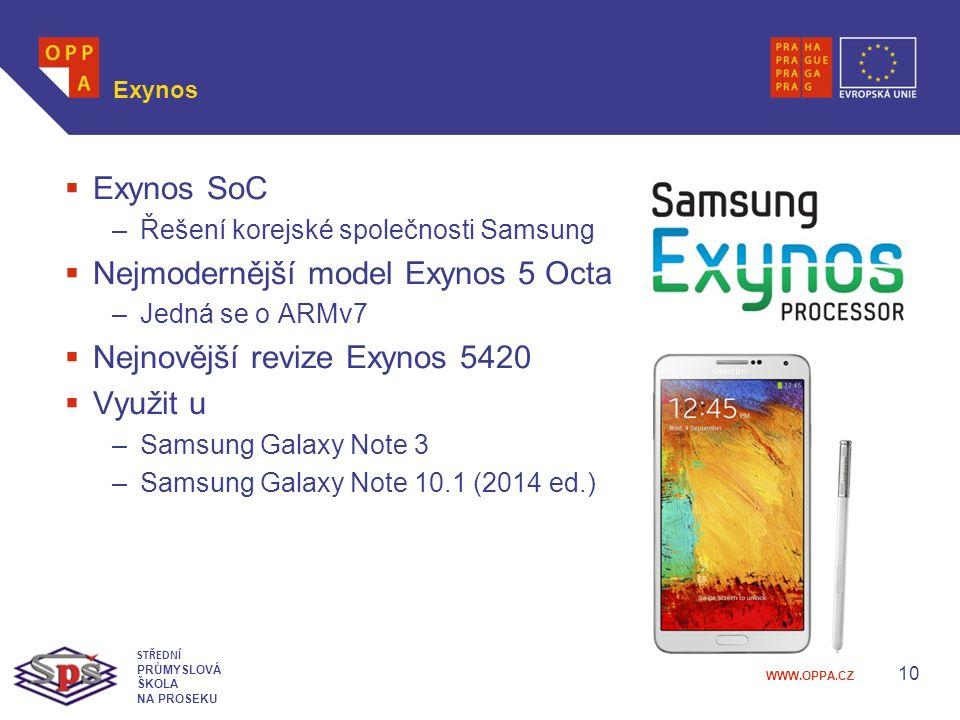 WWW.OPPA.CZ Exynos  Exynos SoC –Řešení korejské společnosti Samsung  Nejmodernější model Exynos 5 Octa –Jedná se o ARMv7  Nejnovější revize Exynos 5420  Využit u –Samsung Galaxy Note 3 –Samsung Galaxy Note 10.1 (2014 ed.) 10 STŘEDNÍ PRŮMYSLOVÁ ŠKOLA NA PROSEKU