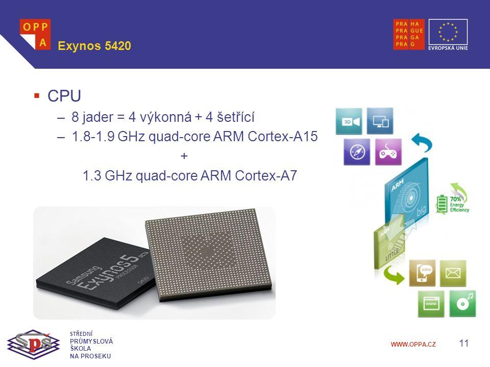 WWW.OPPA.CZ Exynos 5420  CPU –8 jader = 4 výkonná + 4 šetřící –1.8-1.9 GHz quad-core ARM Cortex-A15 + 1.3 GHz quad-core ARM Cortex-A7 11 STŘEDNÍ PRŮMYSLOVÁ ŠKOLA NA PROSEKU