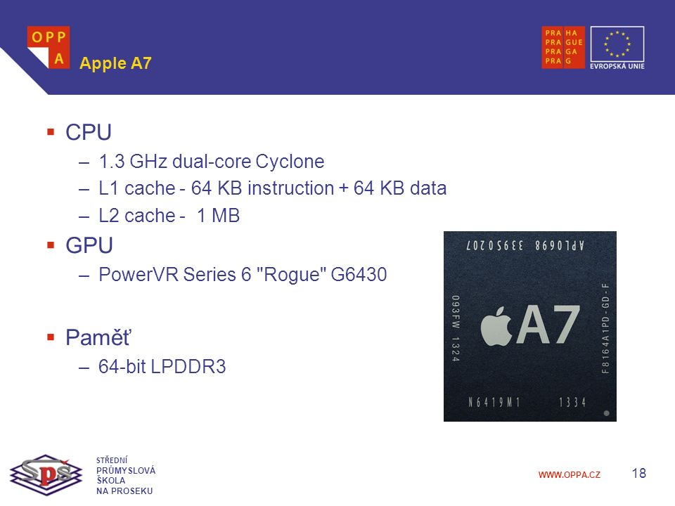 WWW.OPPA.CZ Apple A7  CPU –1.3 GHz dual-core Cyclone –L1 cache - 64 KB instruction + 64 KB data –L2 cache - 1 MB  GPU –PowerVR Series 6 Rogue G6430  Paměť –64-bit LPDDR3 18 STŘEDNÍ PRŮMYSLOVÁ ŠKOLA NA PROSEKU