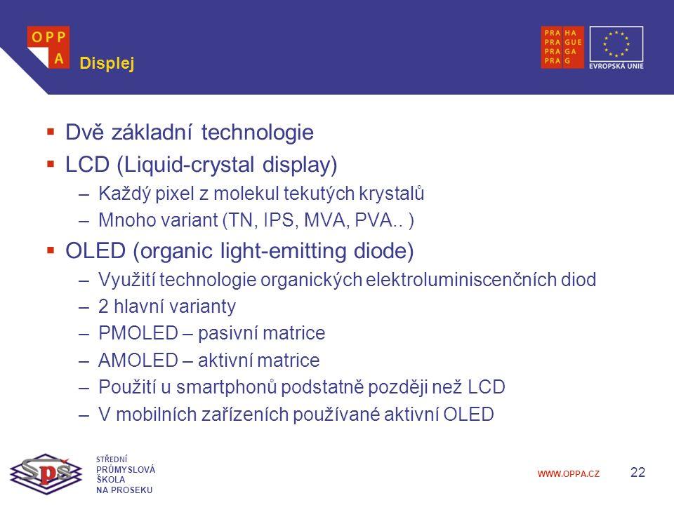 WWW.OPPA.CZ Displej  Dvě základní technologie  LCD (Liquid-crystal display) –Každý pixel z molekul tekutých krystalů –Mnoho variant (TN, IPS, MVA, PVA..