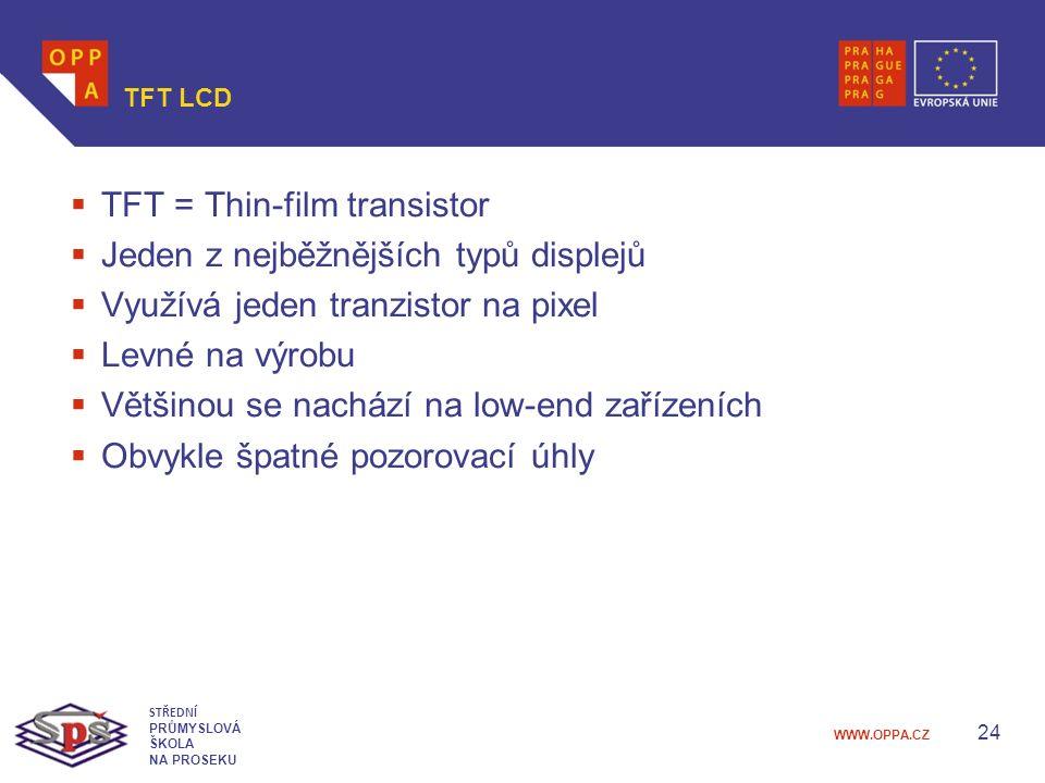 WWW.OPPA.CZ TFT LCD  TFT = Thin-film transistor  Jeden z nejběžnějších typů displejů  Využívá jeden tranzistor na pixel  Levné na výrobu  Většinou se nachází na low-end zařízeních  Obvykle špatné pozorovací úhly 24 STŘEDNÍ PRŮMYSLOVÁ ŠKOLA NA PROSEKU