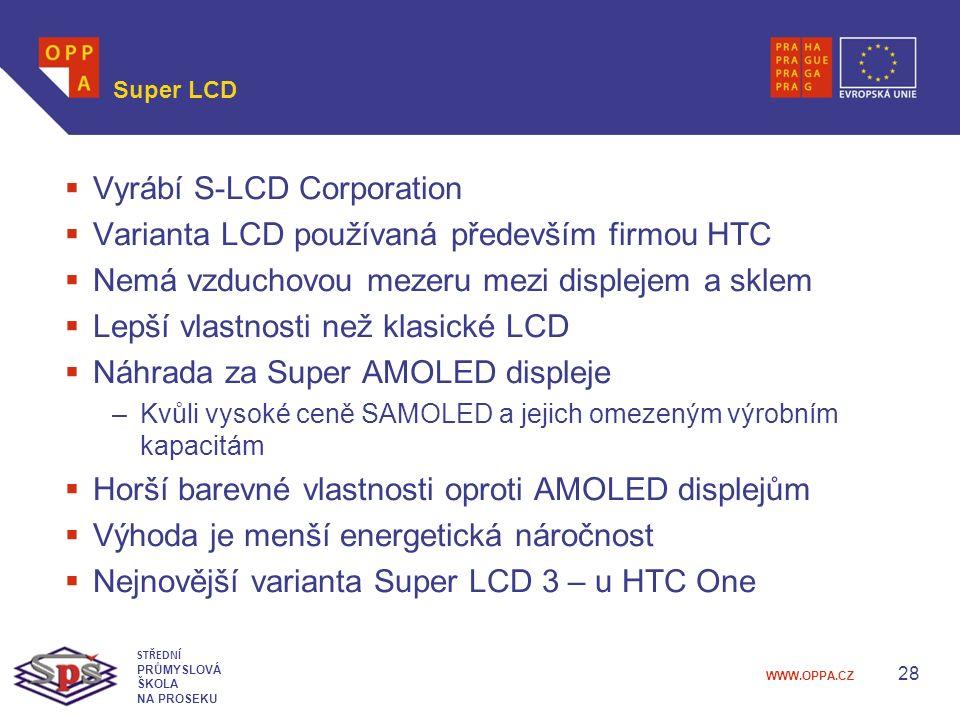 WWW.OPPA.CZ Super LCD  Vyrábí S-LCD Corporation  Varianta LCD používaná především firmou HTC  Nemá vzduchovou mezeru mezi displejem a sklem  Lepší vlastnosti než klasické LCD  Náhrada za Super AMOLED displeje –Kvůli vysoké ceně SAMOLED a jejich omezeným výrobním kapacitám  Horší barevné vlastnosti oproti AMOLED displejům  Výhoda je menší energetická náročnost  Nejnovější varianta Super LCD 3 – u HTC One 28 STŘEDNÍ PRŮMYSLOVÁ ŠKOLA NA PROSEKU