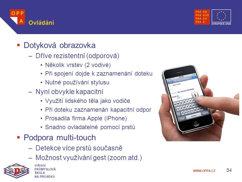 WWW.OPPA.CZ Ovládání  Dotyková obrazovka –Dříve rezistentní (odporová) Několik vrstev (2 vodivé) Při spojení dojde k zaznamenání doteku Nutné používání stylusu –Nyní obvykle kapacitní Využití lidského těla jako vodiče Při doteku zaznamenán kapacitní odpor Prosadila firma Apple (iPhone) Snadno ovladatelné pomocí prstů  Podpora multi-touch –Detekce více prstů současně –Možnost využívání gest (zoom atd.) 34 STŘEDNÍ PRŮMYSLOVÁ ŠKOLA NA PROSEKU