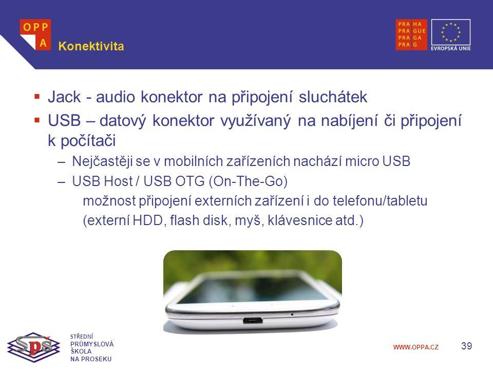 WWW.OPPA.CZ Konektivita  Jack - audio konektor na připojení sluchátek  USB – datový konektor využívaný na nabíjení či připojení k počítači –Nejčastěji se v mobilních zařízeních nachází micro USB –USB Host / USB OTG (On-The-Go) možnost připojení externích zařízení i do telefonu/tabletu (externí HDD, flash disk, myš, klávesnice atd.) 39 STŘEDNÍ PRŮMYSLOVÁ ŠKOLA NA PROSEKU