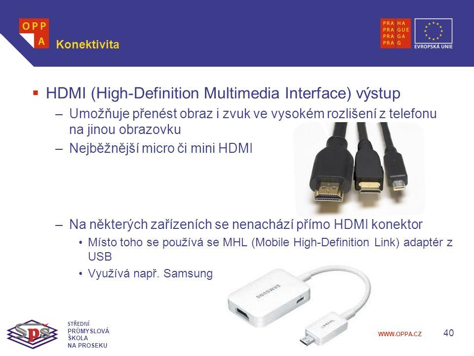 WWW.OPPA.CZ Konektivita  HDMI (High-Definition Multimedia Interface) výstup –Umožňuje přenést obraz i zvuk ve vysokém rozlišení z telefonu na jinou obrazovku –Nejběžnější micro či mini HDMI –Na některých zařízeních se nenachází přímo HDMI konektor Místo toho se používá se MHL (Mobile High-Definition Link) adaptér z USB Využívá např.