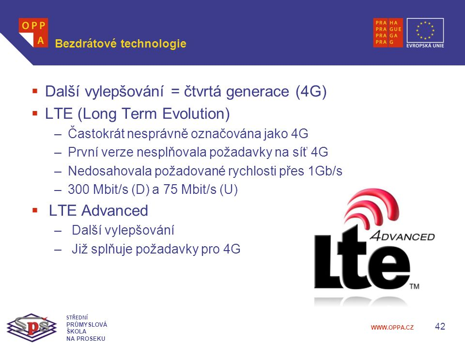 WWW.OPPA.CZ Bezdrátové technologie  Další vylepšování = čtvrtá generace (4G)  LTE (Long Term Evolution) –Častokrát nesprávně označována jako 4G –První verze nesplňovala požadavky na síť 4G –Nedosahovala požadované rychlosti přes 1Gb/s –300 Mbit/s (D) a 75 Mbit/s (U)  LTE Advanced –Další vylepšování –Již splňuje požadavky pro 4G 42 STŘEDNÍ PRŮMYSLOVÁ ŠKOLA NA PROSEKU