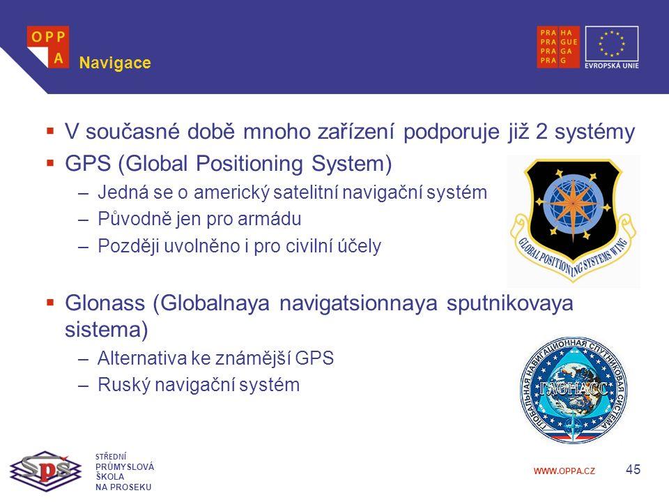 WWW.OPPA.CZ Navigace  V současné době mnoho zařízení podporuje již 2 systémy  GPS (Global Positioning System) –Jedná se o americký satelitní navigační systém –Původně jen pro armádu –Později uvolněno i pro civilní účely  Glonass (Globalnaya navigatsionnaya sputnikovaya sistema) –Alternativa ke známější GPS –Ruský navigační systém 45 STŘEDNÍ PRŮMYSLOVÁ ŠKOLA NA PROSEKU