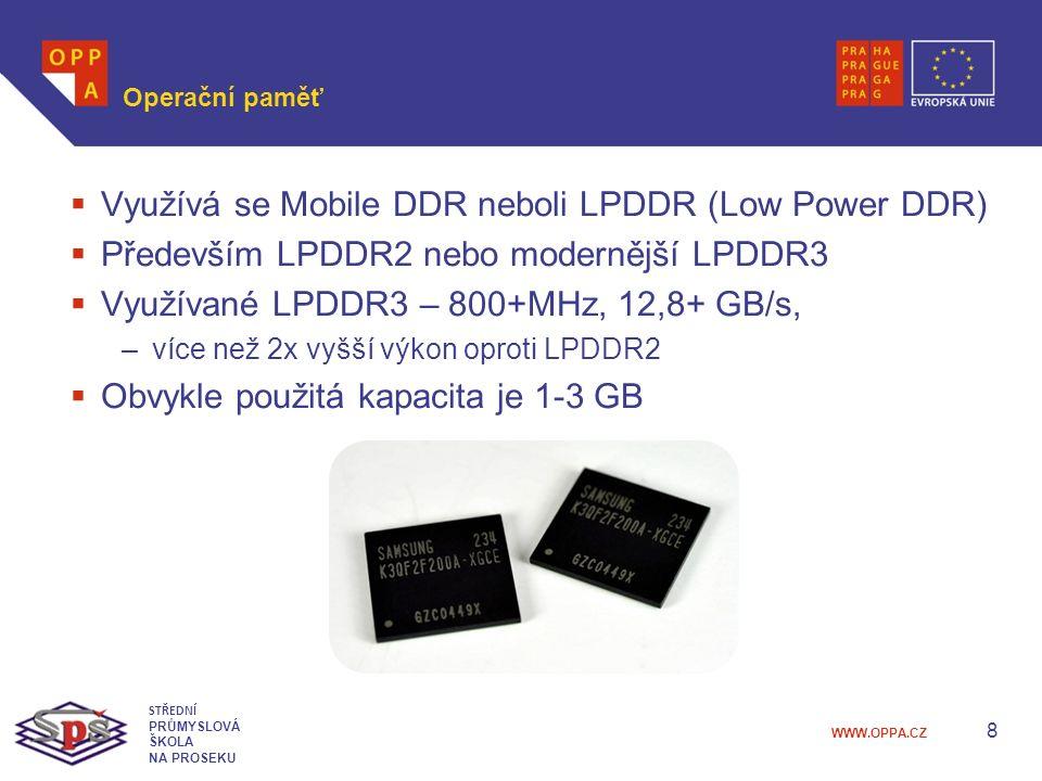 WWW.OPPA.CZ Operační paměť  Využívá se Mobile DDR neboli LPDDR (Low Power DDR)  Především LPDDR2 nebo modernější LPDDR3  Využívané LPDDR3 – 800+MHz, 12,8+ GB/s, –více než 2x vyšší výkon oproti LPDDR2  Obvykle použitá kapacita je 1-3 GB 8 STŘEDNÍ PRŮMYSLOVÁ ŠKOLA NA PROSEKU