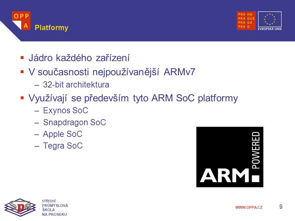 WWW.OPPA.CZ Platformy  Jádro každého zařízení  V současnosti nejpoužívanější ARMv7 –32-bit architektura  Využívají se především tyto ARM SoC platformy –Exynos SoC –Snapdragon SoC –Apple SoC –Tegra SoC 9 STŘEDNÍ PRŮMYSLOVÁ ŠKOLA NA PROSEKU