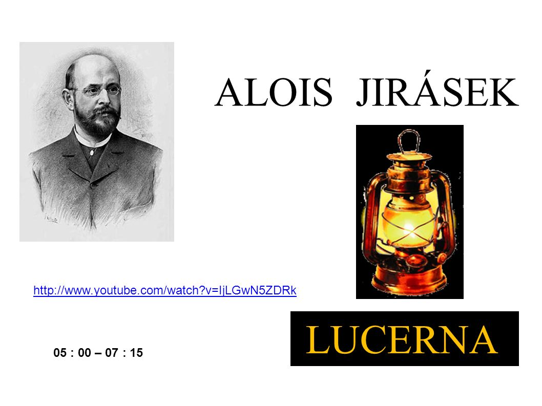 http://www.youtube.com/watch v=IjLGwN5ZDRk 05 : 00 – 07 : 15 ALOIS JIRÁSEK LUCERNA