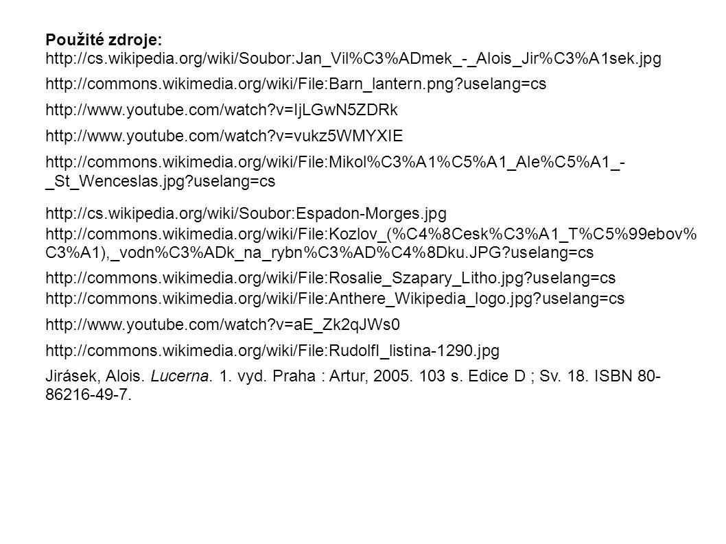 http://cs.wikipedia.org/wiki/Soubor:Jan_Vil%C3%ADmek_-_Alois_Jir%C3%A1sek.jpg http://commons.wikimedia.org/wiki/File:Barn_lantern.png uselang=cs http://www.youtube.com/watch v=IjLGwN5ZDRk http://www.youtube.com/watch v=vukz5WMYXIE http://commons.wikimedia.org/wiki/File:Mikol%C3%A1%C5%A1_Ale%C5%A1_- _St_Wenceslas.jpg uselang=cs http://cs.wikipedia.org/wiki/Soubor:Espadon-Morges.jpg http://commons.wikimedia.org/wiki/File:Kozlov_(%C4%8Cesk%C3%A1_T%C5%99ebov% C3%A1),_vodn%C3%ADk_na_rybn%C3%AD%C4%8Dku.JPG uselang=cs http://commons.wikimedia.org/wiki/File:Rosalie_Szapary_Litho.jpg uselang=cs http://commons.wikimedia.org/wiki/File:Anthere_Wikipedia_logo.jpg uselang=cs http://www.youtube.com/watch v=aE_Zk2qJWs0 http://commons.wikimedia.org/wiki/File:RudolfI_listina-1290.jpg Jirásek, Alois.