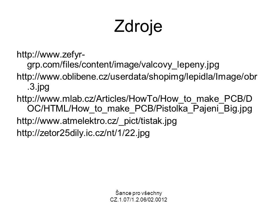 Šance pro všechny CZ.1.07/1.2.06/02.0012 Zdroje http://www.zefyr- grp.com/files/content/image/valcovy_lepeny.jpg http://www.oblibene.cz/userdata/shopimg/lepidla/Image/obr.3.jpg http://www.mlab.cz/Articles/HowTo/How_to_make_PCB/D OC/HTML/How_to_make_PCB/Pistolka_Pajeni_Big.jpg http://www.atmelektro.cz/_pict/tistak.jpg http://zetor25dily.ic.cz/nt/1/22.jpg