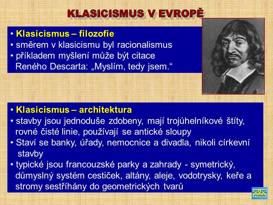 """Klasicismus – filozofie směrem v klasicismu byl racionalismus příkladem myšlení může být citace Reného Descarta: """"Myslím, tedy jsem. Klasicismus – architektura stavby jsou jednoduše zdobeny, mají trojúhelníkové štíty, rovné čisté linie, používají se antické sloupy Staví se banky, úřady, nemocnice a divadla, nikoli církevní stavby typické jsou francouzské parky a zahrady - symetrický, důmyslný systém cestiček, altány, aleje, vodotrysky, keře a stromy sestříhány do geometrických tvarů"""