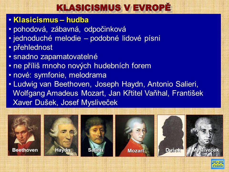 Klasicismus – hudba pohodová, zábavná, odpočinková jednoduché melodie – podobné lidové písni přehlednost snadno zapamatovatelné ne příliš mnoho nových hudebních forem nové: symfonie, melodrama Ludwig van Beethoven, Joseph Haydn, Antonio Salieri, Wolfgang Amadeus Mozart, Jan Křtitel Vaňhal, František Xaver Dušek, Josef Mysliveček BeethovenHaydnSalieri Mozart DušekMysliveček