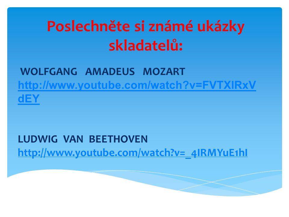 Poslechněte si známé ukázky skladatelů: WOLFGANG AMADEUS MOZART http://www.youtube.com/watch?v=FVTXlRxV dEY LUDWIG VAN BEETHOVEN http://www.youtube.com/watch?v=_4IRMYuE1hI http://www.youtube.com/watch?v=_4IRMYuE1hI