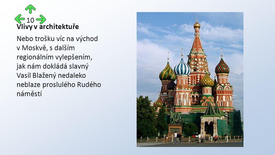 Vlivy v architektuře Nebo trošku víc na východ v Moskvě, s dalším regionálním vylepšením, jak nám dokládá slavný Vasil Blažený nedaleko neblaze proslulého Rudého náměstí 10