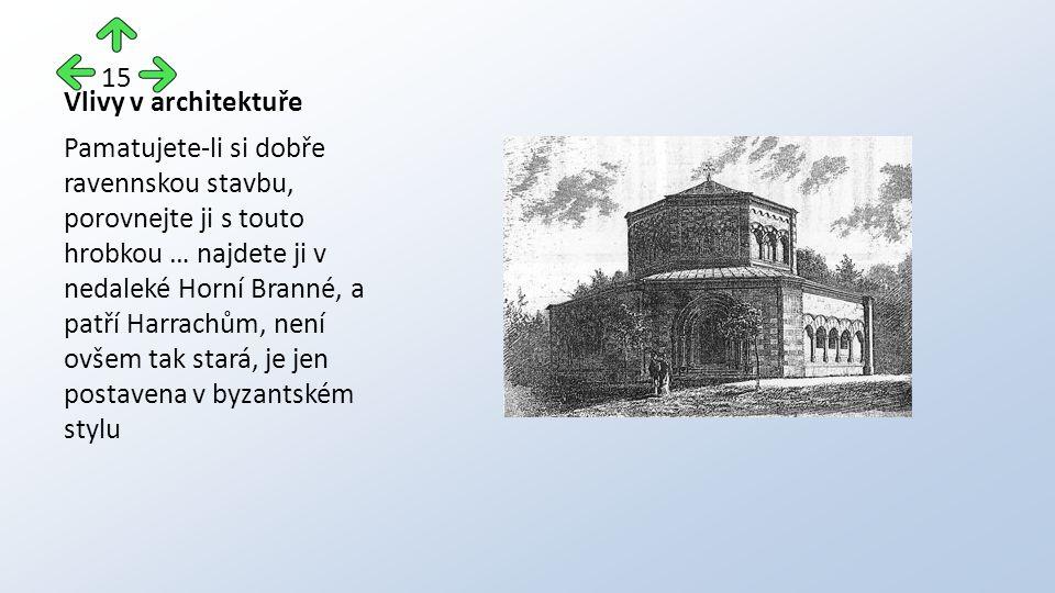 Vlivy v architektuře Pamatujete-li si dobře ravennskou stavbu, porovnejte ji s touto hrobkou … najdete ji v nedaleké Horní Branné, a patří Harrachům, není ovšem tak stará, je jen postavena v byzantském stylu 15