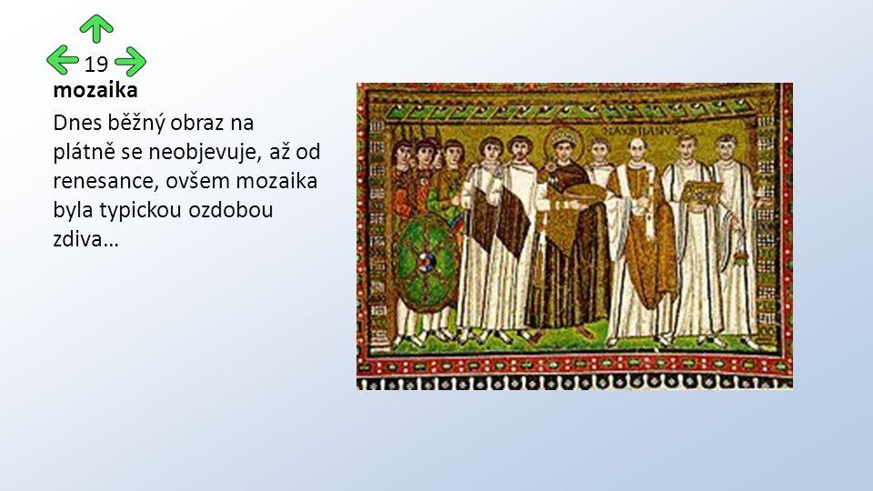 mozaika Dnes běžný obraz na plátně se neobjevuje, až od renesance, ovšem mozaika byla typickou ozdobou zdiva… 19