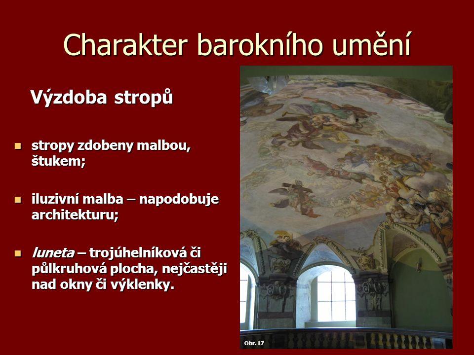 Charakter barokního umění Výzdoba stropů Výzdoba stropů stropy zdobeny malbou, štukem; stropy zdobeny malbou, štukem; iluzivní malba – napodobuje architekturu; iluzivní malba – napodobuje architekturu; luneta – trojúhelníková či půlkruhová plocha, nejčastěji nad okny či výklenky.