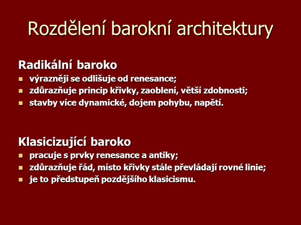 Rozdělení barokní architektury Radikální baroko výrazněji se odlišuje od renesance; výrazněji se odlišuje od renesance; zdůrazňuje princip křivky, zaoblení, větší zdobnosti; zdůrazňuje princip křivky, zaoblení, větší zdobnosti; stavby více dynamické, dojem pohybu, napětí.