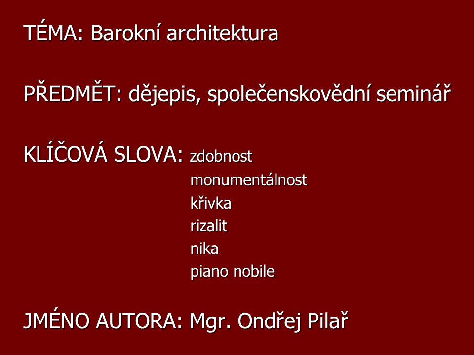 TÉMA: Barokní architektura PŘEDMĚT: dějepis, společenskovědní seminář KLÍČOVÁ SLOVA: zdobnost monumentálnost monumentálnost křivka křivka rizalit rizalit nika nika piano nobile piano nobile JMÉNO AUTORA: Mgr.