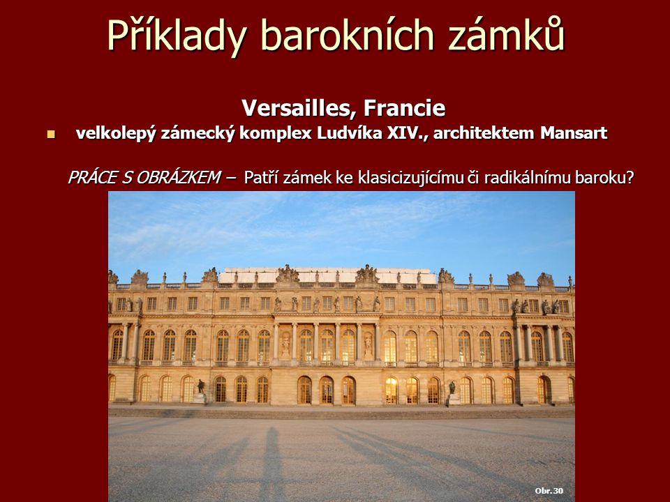 Příklady barokních zámků Versailles, Francie Versailles, Francie velkolepý zámecký komplex Ludvíka XIV., architektem Mansart velkolepý zámecký komplex Ludvíka XIV., architektem Mansart PRÁCE S OBRÁZKEM – Patří zámek ke klasicizujícímu či radikálnímu baroku.